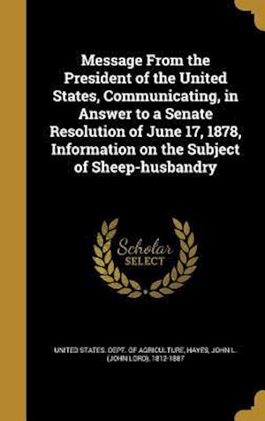 Bog, hardback Message from the President of the United States, Communicating, in Answer to a Senate Resolution of June 17, 1878, Information on the Subject of Sheep