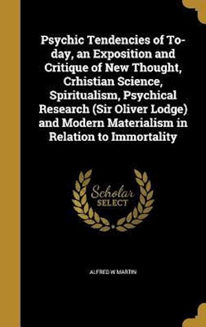 Bog, hardback Psychic Tendencies of To-Day, an Exposition and Critique of New Thought, Crhistian Science, Spiritualism, Psychical Research (Sir Oliver Lodge) and Mo af Alfred W. Martin