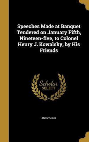 Bog, hardback Speeches Made at Banquet Tendered on January Fifth, Nineteen-Five, to Colonel Henry J. Kowalsky, by His Friends