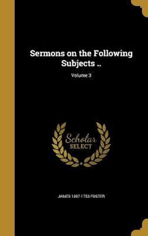 Bog, hardback Sermons on the Following Subjects ..; Volume 3 af James 1697-1753 Foster