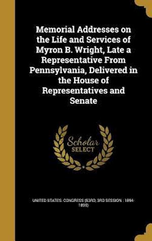 Bog, hardback Memorial Addresses on the Life and Services of Myron B. Wright, Late a Representative from Pennsylvania, Delivered in the House of Representatives and