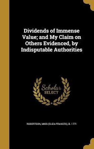 Bog, hardback Dividends of Immense Value; And My Claim on Others Evidenced, by Indisputable Authorities