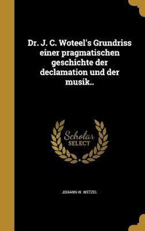 Bog, hardback Dr. J. C. Woteel's Grundriss Einer Pragmatischen Geschichte Der Declamation Und Der Musik.. af Johann W. Wetzel