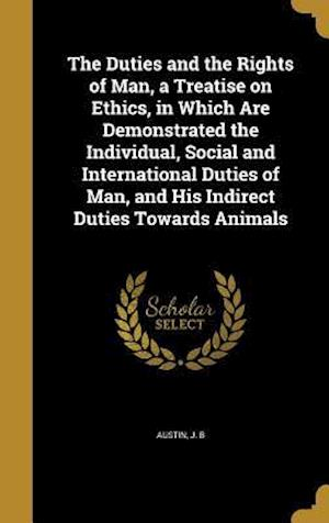 Bog, hardback The Duties and the Rights of Man, a Treatise on Ethics, in Which Are Demonstrated the Individual, Social and International Duties of Man, and His Indi