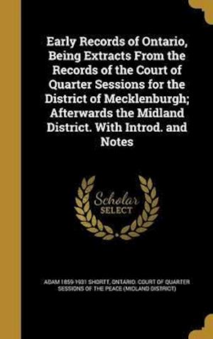 Bog, hardback Early Records of Ontario, Being Extracts from the Records of the Court of Quarter Sessions for the District of Mecklenburgh; Afterwards the Midland Di af Adam 1859-1931 Shortt
