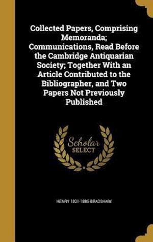 Collected Papers, Comprising Memoranda; Communications, Read Before the Cambridge Antiquarian Society; Together with an Article Contributed to the Bib af Henry 1831-1886 Bradshaw