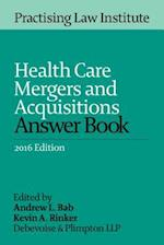 Health Care Mergers and Acquisitions Answer Book 2016