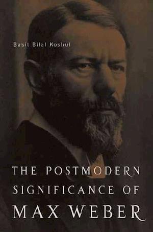 The Postmodern Significance of Max Weber S Legacy af Basit Bilal Koshul