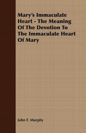 Mary's Immaculate Heart - The Meaning of the Devotion to the Immaculate Heart of Mary af John F. Murphy