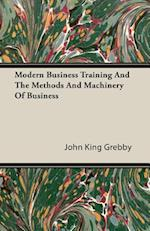 Modern Business Training and the Methods and Machinery of Business af John King Grebby