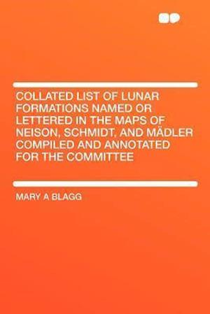 Collated List of Lunar Formations Named or Lettered in the Maps of Neison, Schmidt, and Madler Compiled and Annotated for the Committee af Mary A. Blagg