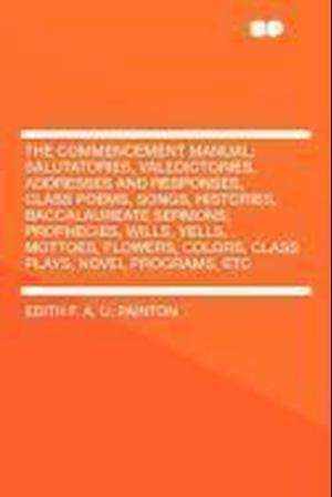 The Commencement Manual; Salutatories, Valedictories, Addresses and Responses, Class Poems, Songs, Histories, Baccalaureate Sermons, Prophecies, Wills af Edith Palmer Painton