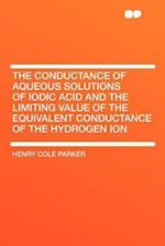 The Conductance of Aqueous Solutions of Iodic Acid and the Limiting Value of the Equivalent Conductance of the Hydrogen Ion af Henry Cole Parker