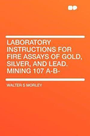 Laboratory Instructions for Fire Assays of Gold, Silver, and Lead. Mining 107 A-B- af Walter S. Morley