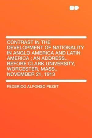 Contrast in the Development of Nationality in Anglo America and Latin America; An Address...Before Clark University, Worcester, Mass., November 21, 19 af Federico Alfonso Pezet