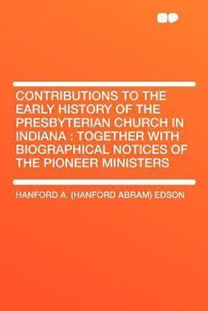 Contributions to the Early History of the Presbyterian Church in Indiana af Hanford A. Edson