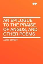 An Epilogue to the Praise of Angus, and Other Poems af James Starkey