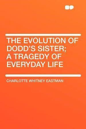 The Evolution of Dodd's Sister; A Tragedy of Everyday Life af Charlotte Whitney Eastman