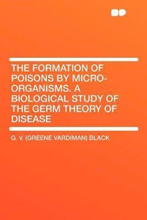 The Formation of Poisons by Micro-Organisms. a Biological Study of the Germ Theory of Disease af G. V. Black