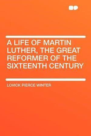 A Life of Martin Luther, the Great Reformer of the Sixteenth Century af Lovick Pierce Winter