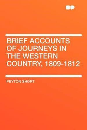 Brief Accounts of Journeys in the Western Country, 1809-1812 af Peyton Short