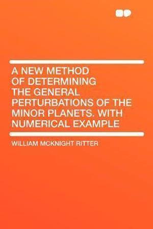 A New Method of Determining the General Perturbations of the Minor Planets. with Numerical Example af William McKnight Ritter
