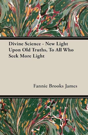 Divine Science - New Light Upon Old Truths, to All Who Seek More Light af Fannie Brooks James
