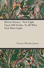 Divine Science - New Light Upon Old Truths, to All Who Seek More Light af Fannie Brooks James