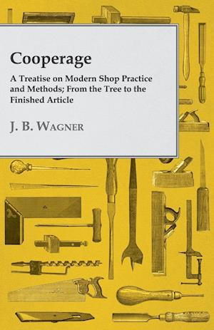 Cooperage; A Treatise on Modern Shop Practice and Methods; From the Tree to the Finished Article af J. B. Wagner
