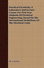Practical Electricity; A Laboratory and Lecture Course for First Year Students of Electrical Engineering, Based on the International Definitions of th af W. E. Ayrton