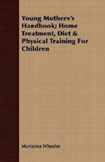 Young Mothers's Handbook; Home Treatment, Diet & Physical Training for Children af Marianna Wheeler