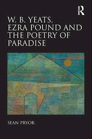 W. B. Yeats, Ezra Pound, and the Poetry of Paradise af Sean Pryor