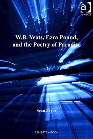 W.B. Yeats, Ezra Pound, and the Poetry of Paradise af Sean Pryor