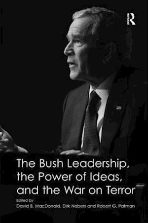 The Bush Leadership, the Power of Ideas, and the War on Terror af Robert G Patman, David B MacDonald, Dirk Nabers