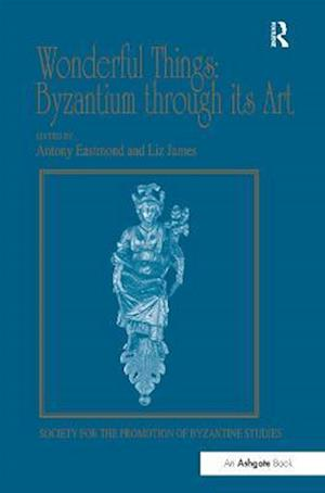 Wonderful Things: Byzantium Through its Art af Antony Eastmond