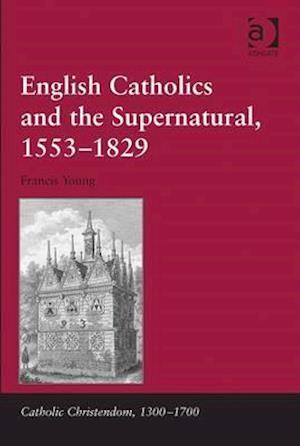 English Catholics and the Supernatural, 1553-1829 af Francis Young