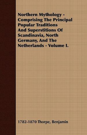 Northern Mythology - Comprising the Principal Popular Traditions and Superstitions of Scandinavia, North Germany, and the Netherlands - Volume I. af Benjamin 1782-1870 Thorpe
