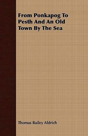 From Ponkapog To Pesth And An Old Town By The Sea af Thomas Bailey Aldrich