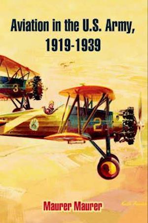 Aviation in the U.S. Army, 1919-1939 af Maurer Maurer