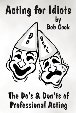 Acting for Idiots the Do's and Don'ts of Professional Acting af Bob Cook