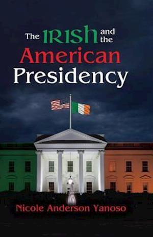 The Irish and the American Presidency af Nicole Anderson Yanoso