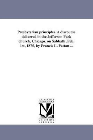 Presbyterian Principles. a Discourse Delivered in the Jefferson Park Church, Chicago, on Sabbath, Feb. 1st, 1875, by Francis L. Patton ... af Francis L. Patton