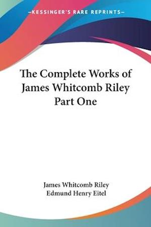The Complete Works of James Whitcomb Riley Part One af James Whitcomb Riley, Edmund Henry Eitel
