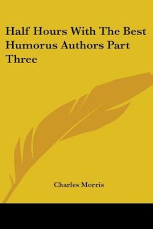 Half Hours With The Best Humorus Authors Part Three af Charles Morris