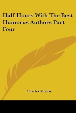 Half Hours With The Best Humorus Authors Part Four af Charles Morris