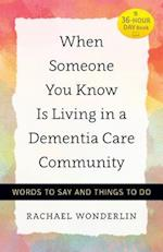 When Someone You Know Is Living in a Dementia Care Community (36 Hour Day Book)