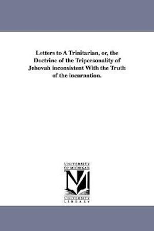 Letters to a Trinitarian, Or, the Doctrine of the Tripersonality of Jehovah Inconsistent with the Truth of the Incarnation. af George S. Bush