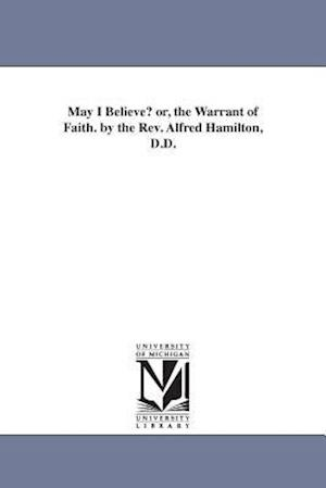 May I Believe? Or, the Warrant of Faith. by the REV. Alfred Hamilton, D.D. af Alfred Hamilton