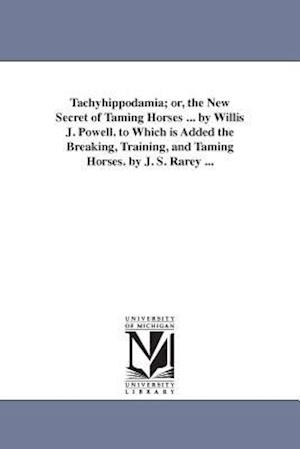 Tachyhippodamia; Or, the New Secret of Taming Horses ... by Willis J. Powell. to Which Is Added the Breaking, Training, and Taming Horses. by J. S. Ra af Willis J. Powell
