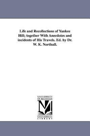 Life and Recollections of Yankee Hill; Together with Anecdotes and Incidents of His Travels. Ed. by Dr. W. K. Northall. af William Knight Northall